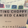 Getting Choppy with Red Candy